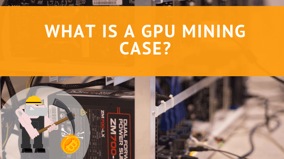 What is the GPU Mining Case and Which One Makes a Good Option?